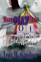 Three May Days - Evermore Island Series, #3 ebook by Troy H. Gardner