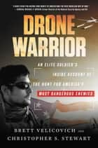 Drone Warrior - An Elite Soldier's Inside Account of the Hunt for America's Most Dangerous Enemies ebook by Brett Velicovich, Christopher S Stewart