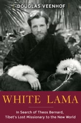White Lama - The Life of Tantric Yogi Theos Bernard, Tibet's Lost Emissary to the New World ebook by Douglas Veenhof