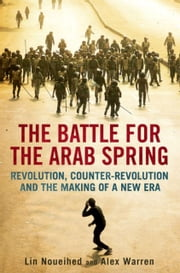 The Battle for the Arab Spring: Revolution, Counter-Revolution and the Making of a New Era ebook by Lin Noueihed ,Alex Warren