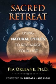 Sacred Retreat - Using Natural Cycles to Recharge Your Life ebook by Pia Orleane, Ph.D., Barbara Hand Clow