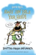 Awa' an' Bile Yer Heid! - Scottish Curses and Insults ebook by David Ross, Rupert Besley