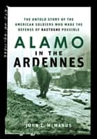 Alamo in the Ardennes - The Untold Story of the American Soldiers Who Made the Defense of Bastogne Possible ebook by John C. McManus