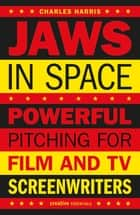 Jaws In Space - Powerful Pitching for Film and TV Screenwriters ebook by Charles Harris