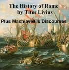 The History of Rome: Livy plus Machiavelli's Discourses on Livy ebook by Livy