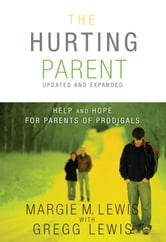 The Hurting Parent - Help for Parents of Prodigal Sons and Daughters ebook by Gregg Lewis