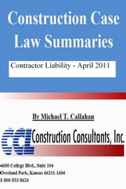 Construction Case Law Summaries: Contractor Liability - April 2011 ebook by Michael T. Callahan