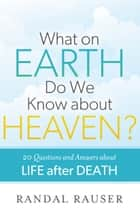 What on Earth Do We Know about Heaven? - 20 Questions and Answers about Life after Death ebook by Randal Rauser