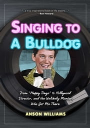 Singing to A Bulldog - Life Lessons a Fellow Janitor Taught Me: My Journey from Happy Days to Hollywood and Beyond ebook by Anson Williams