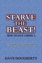 Starve The Beast - How to Save America ebook by Dave Dougherty