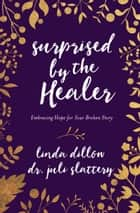 Surprised by the Healer - Embracing Hope for Your Broken Story ebook by Linda Dillow, Dr. Juli Slattery