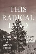 This Radical Land - A Natural History of American Dissent ebook by Daegan Miller