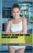 Spanked by the Head Chef (Taboo Discipline Erotica) ebook by Jane Goodhead