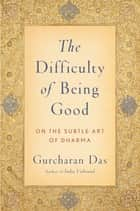 The Difficulty of Being Good - On the Subtle Art of Dharma ebook by Gurcharan Das
