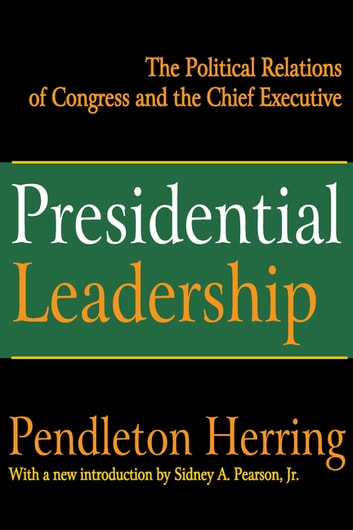 Presidential Leadership - The Political Relations of Congress and the Chief Executive ebook by Pendleton Herring