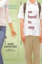 So Hard to Say ebook by Alex Sanchez