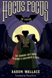 Hocus Pocus in Focus - The Thinking Fan's Guide to Disney's Halloween Classic ebook by Aaron Wallace