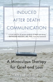 Induced After Death Communication - A Miraculous Therapy for Grief and Loss ebook by Allan Botkin,R. Craig Hogan,Raymond Moody Jr., MD, PhD