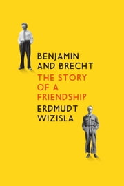 Benjamin and Brecht - The Story of a Friendship ebook by Erdmut Wizisla
