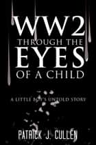 Ww2 Through the Eyes of a Child - A Little Boy'S Untold Story ebook by Patrick J. Cullen