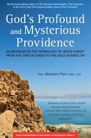 God's Profound and Mysterious Providence - As revealed in the Genealogy of Jesus Christ from the Time of David to the Exile in Babylon ebook by Abraham Park