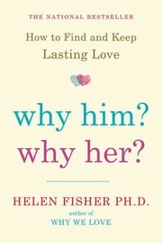 Why Him? Why Her? - Finding Real Love By Understanding Your Personality Type ebook by Helen Fisher