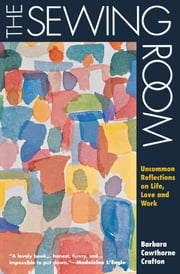 The Sewing Room - Uncommon Reflections on Life, Love and Work ebook by Barbara Cawthorne Crafton