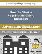 How to Start a Psychiatric Clinic Business (Beginners Guide) - How to Start a Psychiatric Clinic Business (Beginners Guide) ebook by Elease Wall