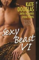 Sexy Beast VI ebook by Kate Douglas, Lydia Parks, Anya Howard