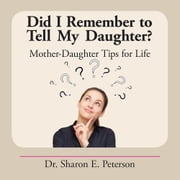 Did I Remember to Tell My Daughter? - Mother-Daughter Tips for Life ebook by Dr. Sharon E. Peterson