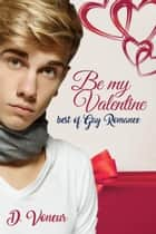 Be My Valentine - Best of Gay Romance ebook by D. Voneur