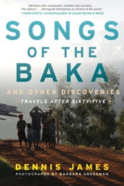 Songs of the Baka and Other Discoveries - Travels after Sixty-Five ebook by Dennis James, Barbara Grossman