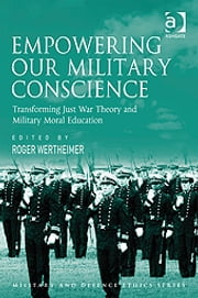 Empowering Our Military Conscience - Transforming Just War Theory and Military Moral Education ebook by Dr Roger Wertheimer,Mr Don Carrick,Professor James Connelly,Professor George Lucas,Professor Paul Robinson