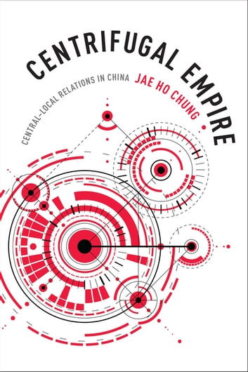 Centrifugal Empire - Central–Local Relations in China ebook by Jae Ho Chung
