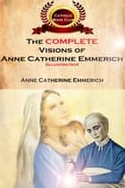 The Complete Visions of Anne Catherine Emmerich (Illustrated) - The Lowly Life and Bitter Passion of Our Lord Jesus Christ and His Mother ebook by Anne Catherine Emmerich, Myron Henkmen