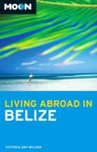 Moon Living Abroad in Belize ebook by Victoria Day-Wilson