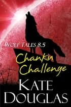 Wolf Tales 8.5: Chanku Challenge ebook by Kate Douglas
