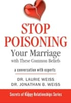 Stop Poisoning Your Marriage with These Common Beliefs - A Conversation with Experts ebook by Laurie Weiss, Jonathan B. Weiss