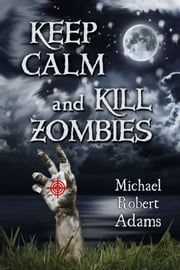 Keep Calm And Kill Zombies ebook by Michael Adams