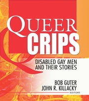 Queer Crips - Disabled Gay Men and Their Stories ebook by John Dececco, Phd,Bob Guter,John R Killacky