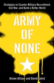 Army of None - Strategies to Counter Military Recruitment, End War, and Build a Better World ebook by Aimee Allison,David Solnit