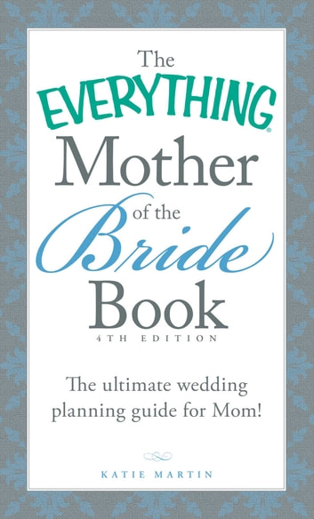 The Everything Mother of the Bride Book - The Ultimate Wedding Planning Guide for Mom! ebook by Katie Martin