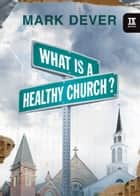 What Is a Healthy Church? ebook by Mark Dever