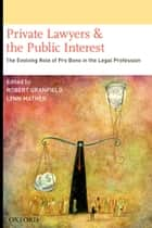 Private Lawyers and the Public Interest - The Evolving Role of Pro Bono in the Legal Profession ebook by Robert Granfield, Lynn Mather