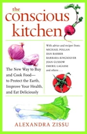 The Conscious Kitchen - The New Way to Buy and Cook Food - to Protect the Earth, Improve Your Health, and Eat Deliciously ebook by Alexandra Zissu