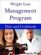 Weight Loss Management Program Diet And Cookbook ebook by Pamela Wolfe