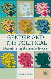 Gender and the Political - Deconstructing the Female Terrorist ebook by A. Third