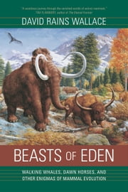 Beasts of Eden: Walking Whales, Dawn Horses, and Other Enigmas of Mammal Evolution ebook by Wallace, David Rains