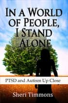 In a World of People, I Stand Alone: PTSD and Autism Up Close ebook by Sheri Timmons