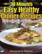 30 Minutes Easy Healthy Dinner Recipes: Easy Delicious Home Cooking ebook by Marianne S. Haynes